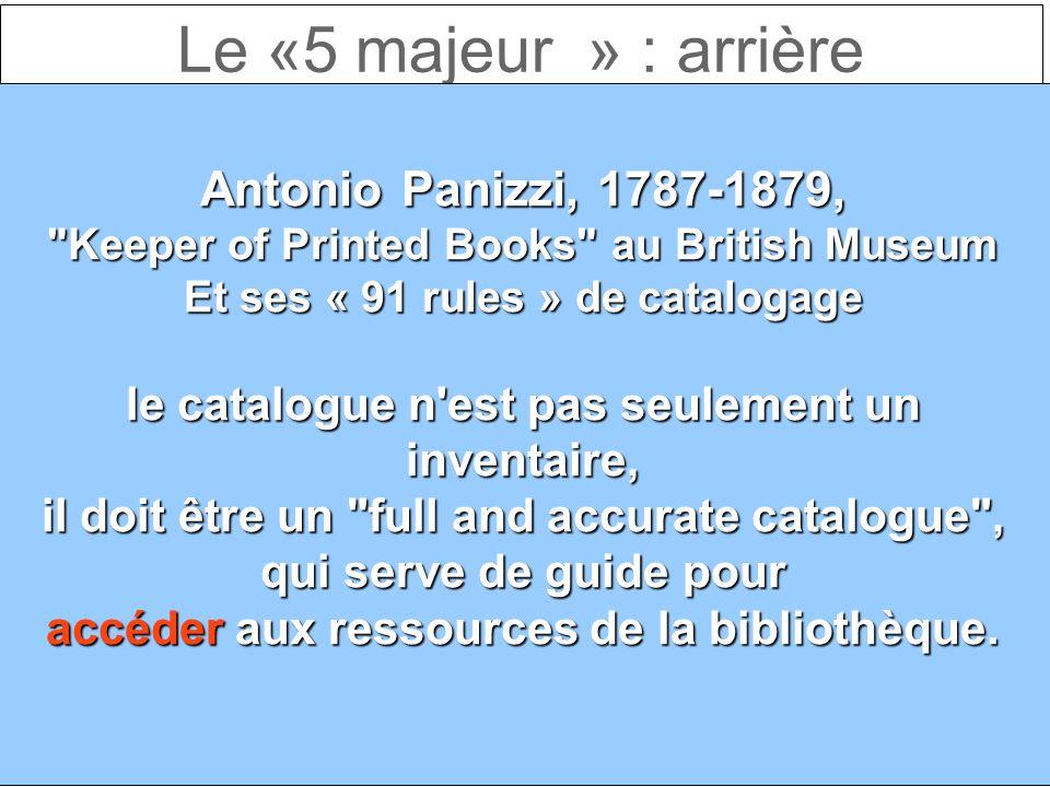Le «5 majeur » : arrière Antonio Panizzi, 1787-1879, Keeper of Printed Books au British Museum Et ses « 91 rules » de catalogage le catalogue n est pas seulement un inventaire, il doit être un full and accurate catalogue , qui serve de guide pour accéder aux ressources de la bibliothèque.