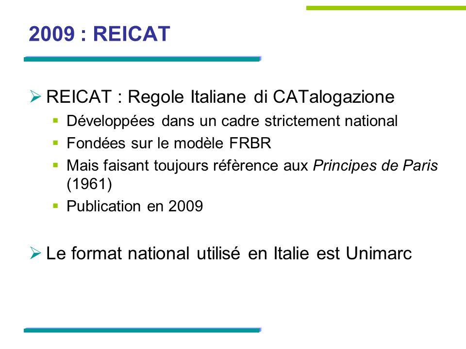 2009 : REICAT REICAT : Regole Italiane di CATalogazione Développées dans un cadre strictement national Fondées sur le modèle FRBR Mais faisant toujours réfèrence aux Principes de Paris (1961) Publication en 2009 Le format national utilisé en Italie est Unimarc