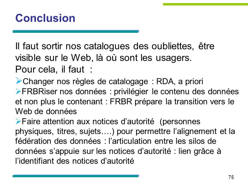 75 Conclusion Il faut sortir nos catalogues des oubliettes, être visible sur le Web, là où sont les usagers.