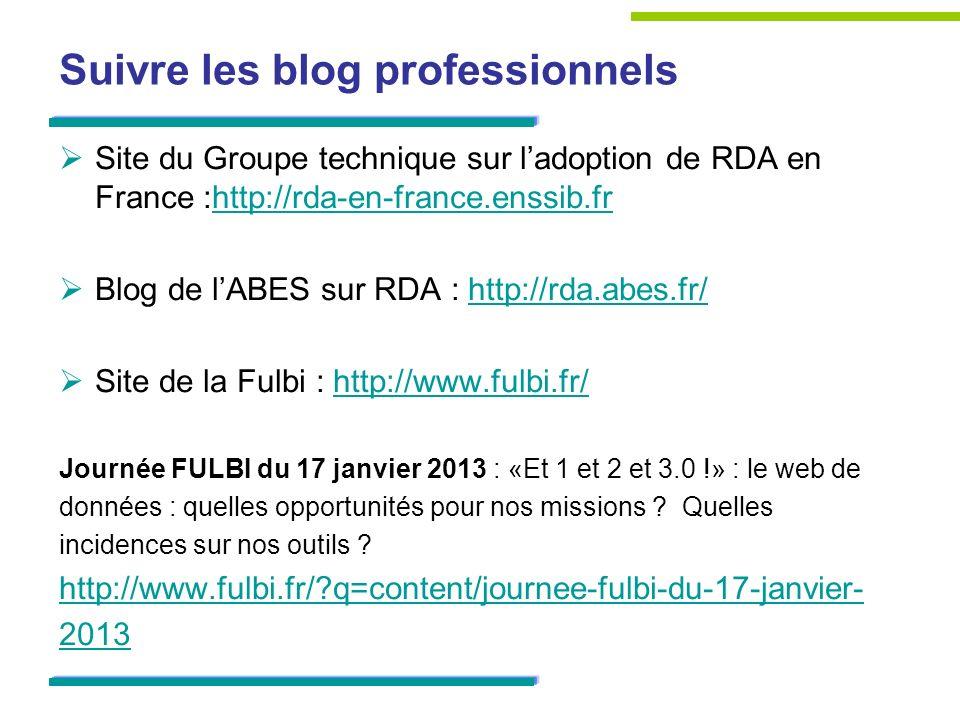 Suivre les blog professionnels Site du Groupe technique sur ladoption de RDA en France :http://rda-en-france.enssib.frhttp://rda-en-france.enssib.fr Blog de lABES sur RDA : http://rda.abes.fr/http://rda.abes.fr/ Site de la Fulbi : http://www.fulbi.fr/http://www.fulbi.fr/ Journée FULBI du 17 janvier 2013 : «Et 1 et 2 et 3.0 !» : le web de données : quelles opportunités pour nos missions .