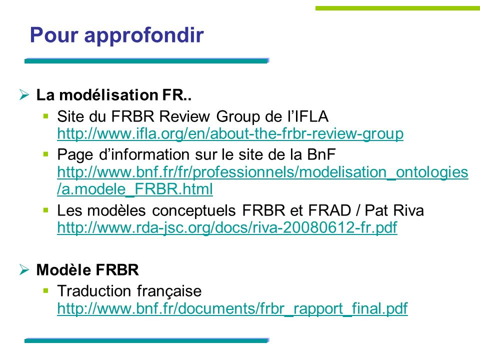 Pour approfondir La modélisation FR.. Site du FRBR Review Group de lIFLA http://www.ifla.org/en/about-the-frbr-review-group http://www.ifla.org/en/abo