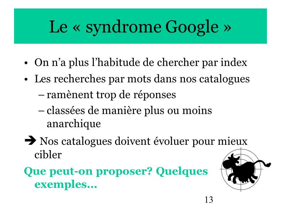 13 Le « syndrome Google » On na plus lhabitude de chercher par index Les recherches par mots dans nos catalogues –ramènent trop de réponses –classées