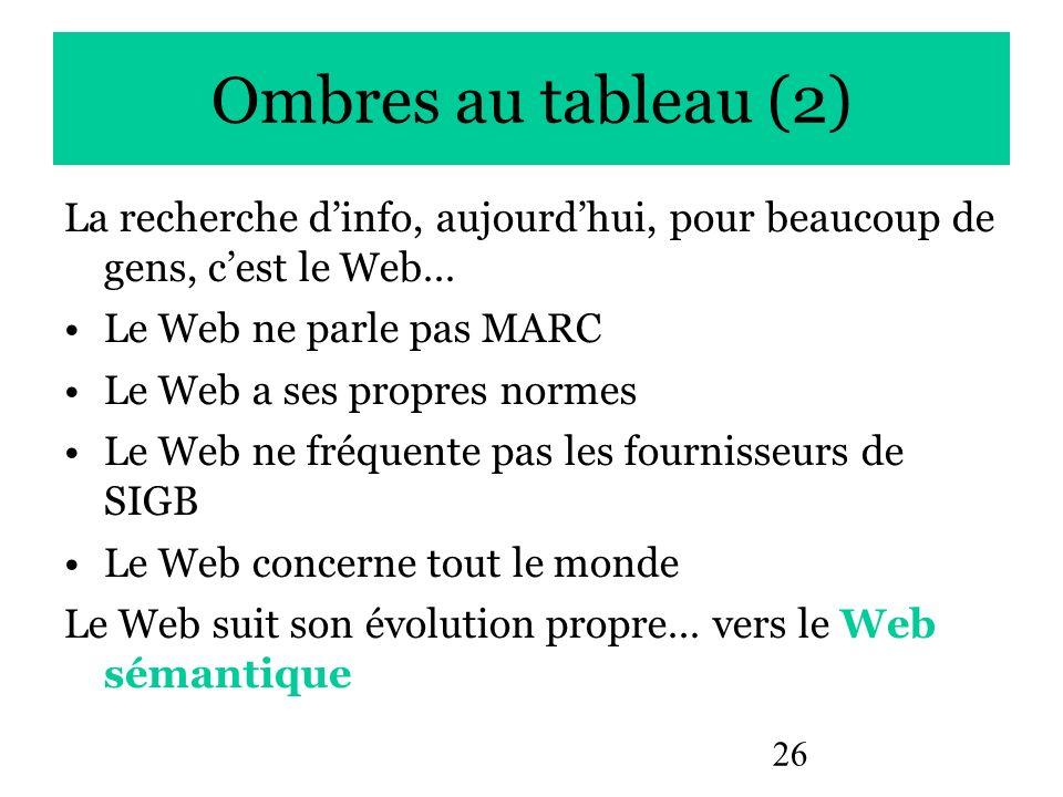 26 Ombres au tableau (2) La recherche dinfo, aujourdhui, pour beaucoup de gens, cest le Web… Le Web ne parle pas MARC Le Web a ses propres normes Le W