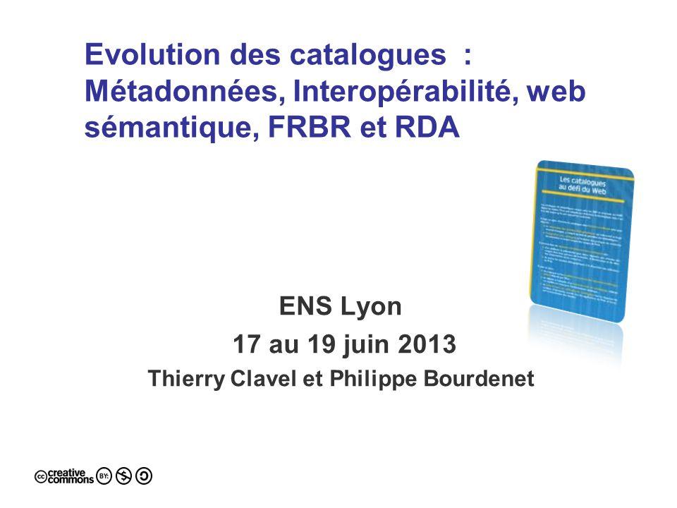 Evolution des catalogues : Métadonnées, Interopérabilité, web sémantique, FRBR et RDA ENS Lyon 17 au 19 juin 2013 Thierry Clavel et Philippe Bourdenet