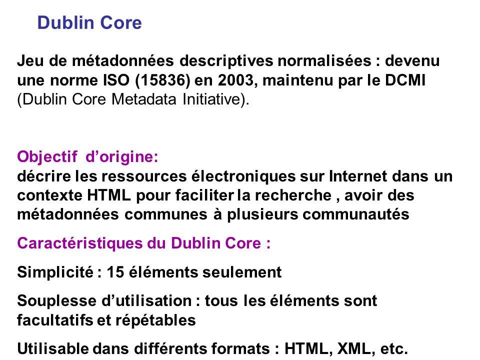 Dublin Core Jeu de métadonnées descriptives normalisées : devenu une norme ISO (15836) en 2003, maintenu par le DCMI (Dublin Core Metadata Initiative)