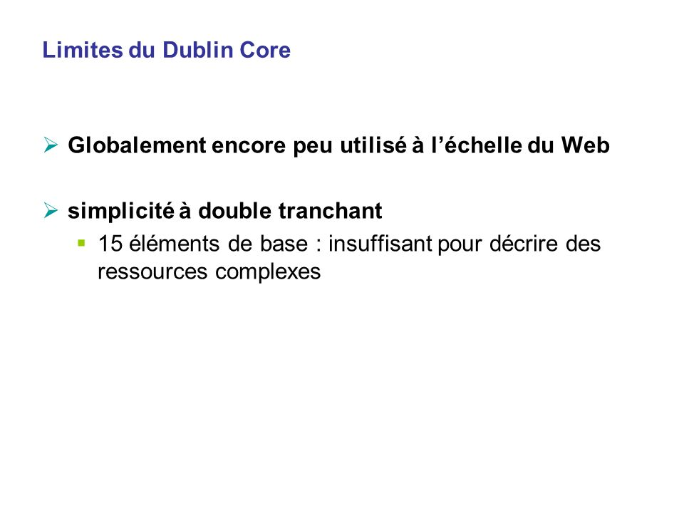Limites du Dublin Core Globalement encore peu utilisé à léchelle du Web simplicité à double tranchant 15 éléments de base : insuffisant pour décrire d
