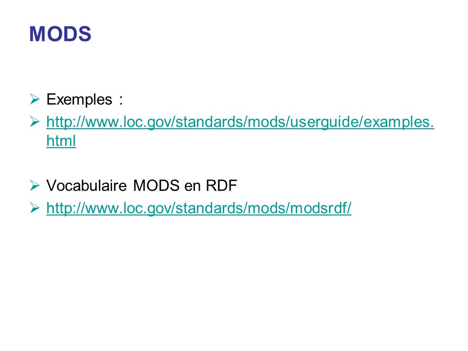 MODS Exemples : http://www.loc.gov/standards/mods/userguide/examples. html http://www.loc.gov/standards/mods/userguide/examples. html Vocabulaire MODS