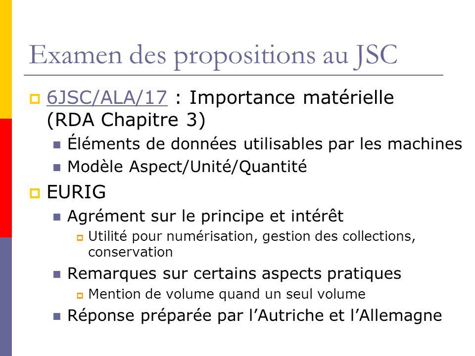 Examen des propositions au JSC 6JSC/ALA/17 : Importance matérielle (RDA Chapitre 3) 6JSC/ALA/17 Éléments de données utilisables par les machines Modèle Aspect/Unité/Quantité EURIG Agrément sur le principe et intérêt Utilité pour numérisation, gestion des collections, conservation Remarques sur certains aspects pratiques Mention de volume quand un seul volume Réponse préparée par lAutriche et lAllemagne