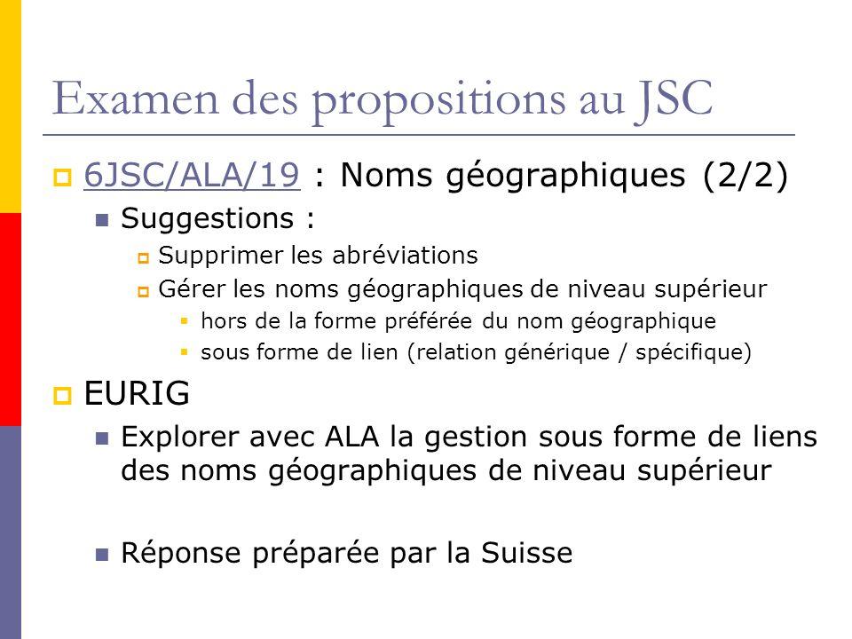 Examen des propositions au JSC 6JSC/ALA/19 : Noms géographiques (2/2) 6JSC/ALA/19 Suggestions : Supprimer les abréviations Gérer les noms géographiques de niveau supérieur hors de la forme préférée du nom géographique sous forme de lien (relation générique / spécifique) EURIG Explorer avec ALA la gestion sous forme de liens des noms géographiques de niveau supérieur Réponse préparée par la Suisse