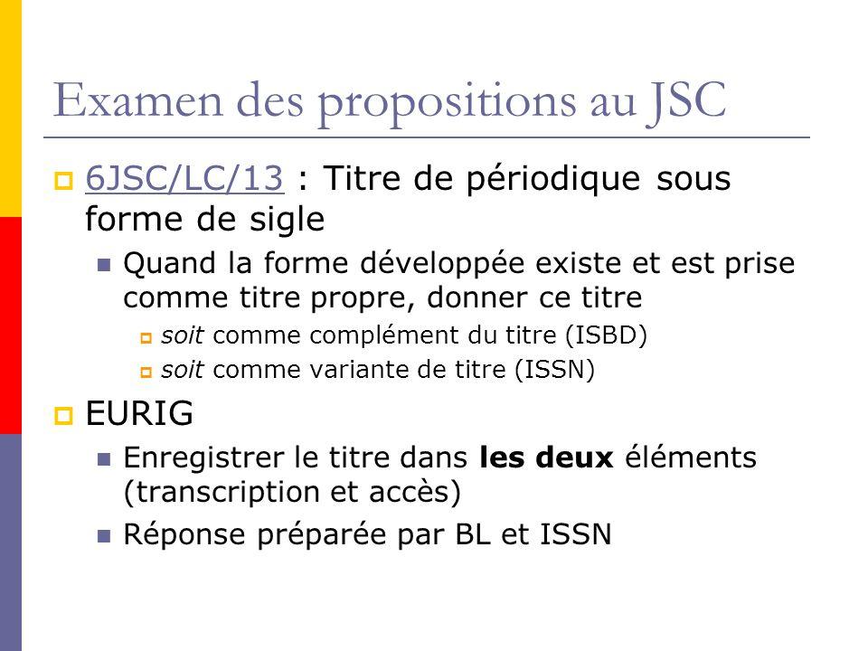 Examen des propositions au JSC 6JSC/LC/13 : Titre de périodique sous forme de sigle 6JSC/LC/13 Quand la forme développée existe et est prise comme titre propre, donner ce titre soit comme complément du titre (ISBD) soit comme variante de titre (ISSN) EURIG Enregistrer le titre dans les deux éléments (transcription et accès) Réponse préparée par BL et ISSN