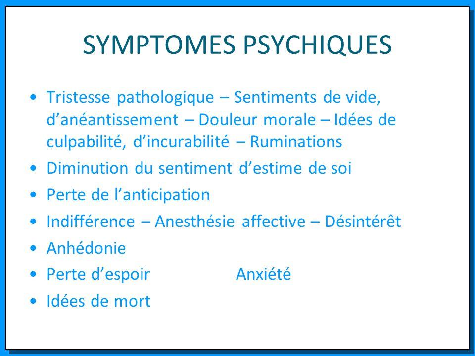 SYMPTOMES PSYCHIQUES Tristesse pathologique – Sentiments de vide, danéantissement – Douleur morale – Idées de culpabilité, dincurabilité – Ruminations