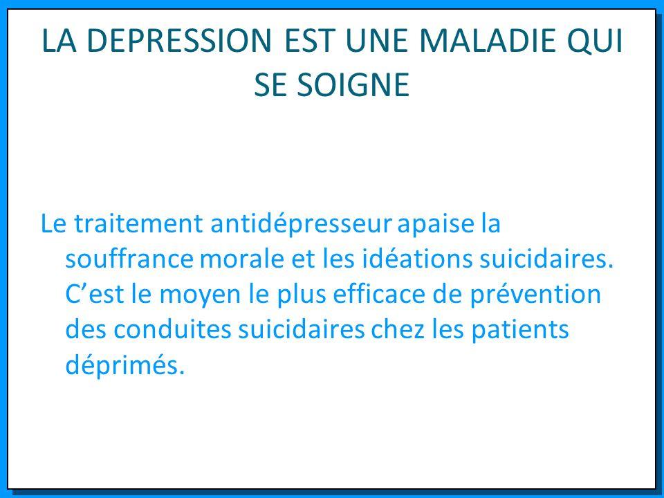 LA DEPRESSION EST UNE MALADIE QUI SE SOIGNE Le traitement antidépresseur apaise la souffrance morale et les idéations suicidaires. Cest le moyen le pl