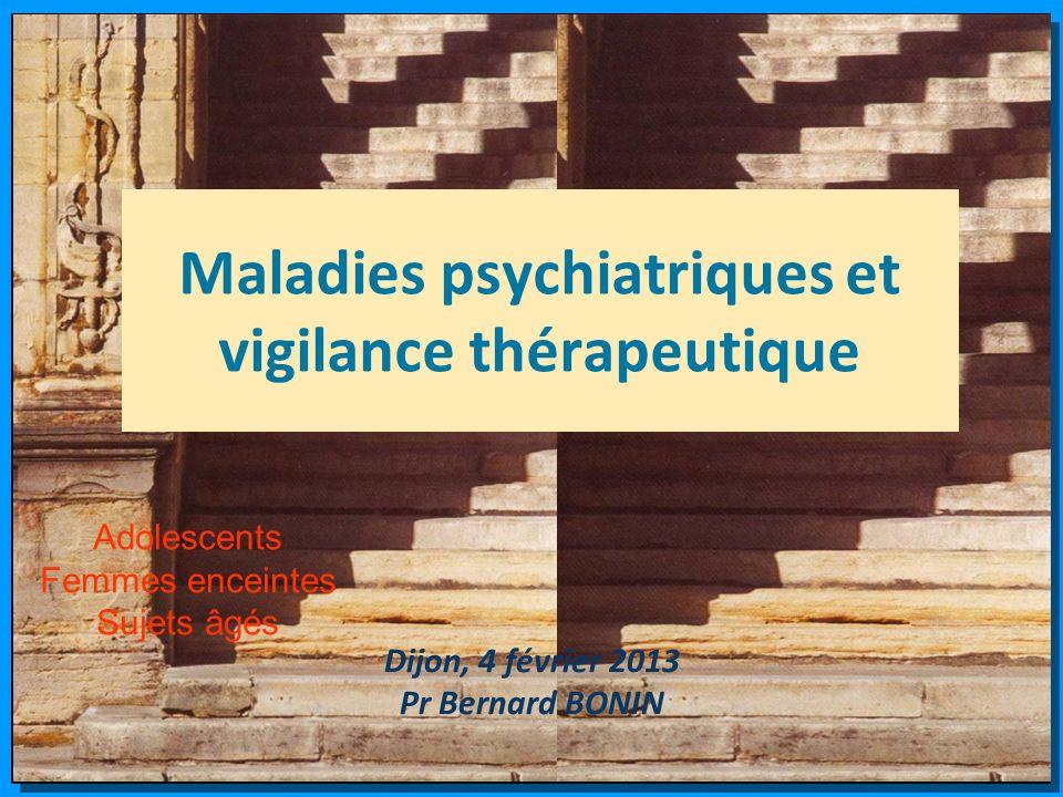 Maladies psychiatriques et vigilance thérapeutique Dijon, 4 février 2013 Pr Bernard BONIN Adolescents Femmes enceintes Sujets âgés