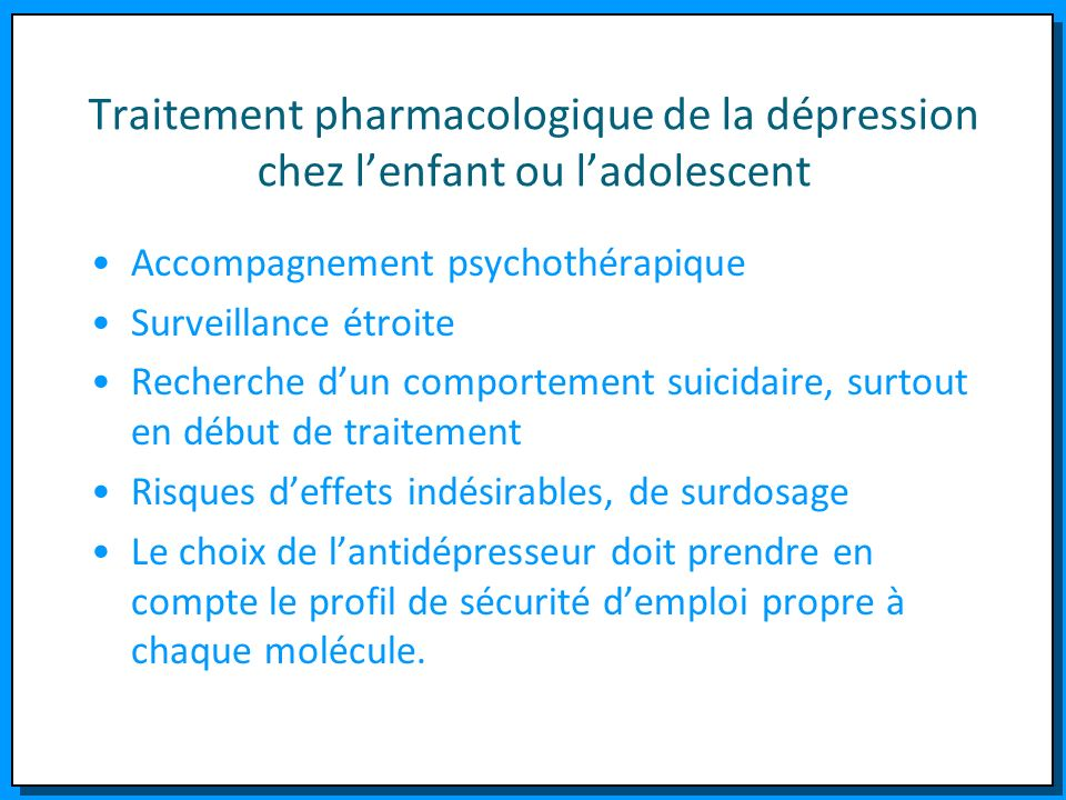 Traitement pharmacologique de la dépression chez lenfant ou ladolescent Accompagnement psychothérapique Surveillance étroite Recherche dun comportemen