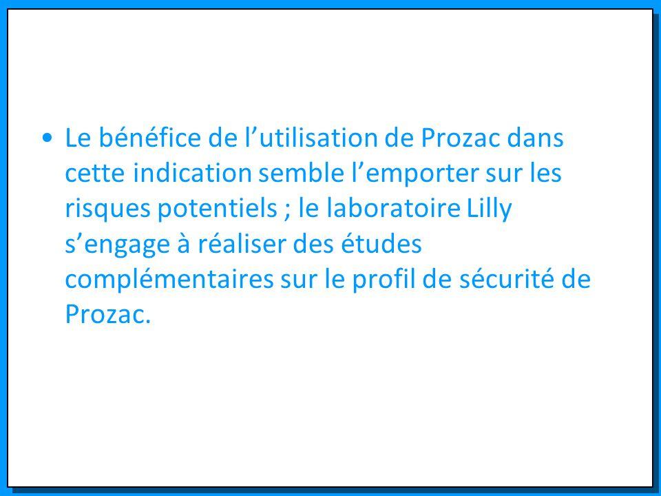 Le bénéfice de lutilisation de Prozac dans cette indication semble lemporter sur les risques potentiels ; le laboratoire Lilly sengage à réaliser des