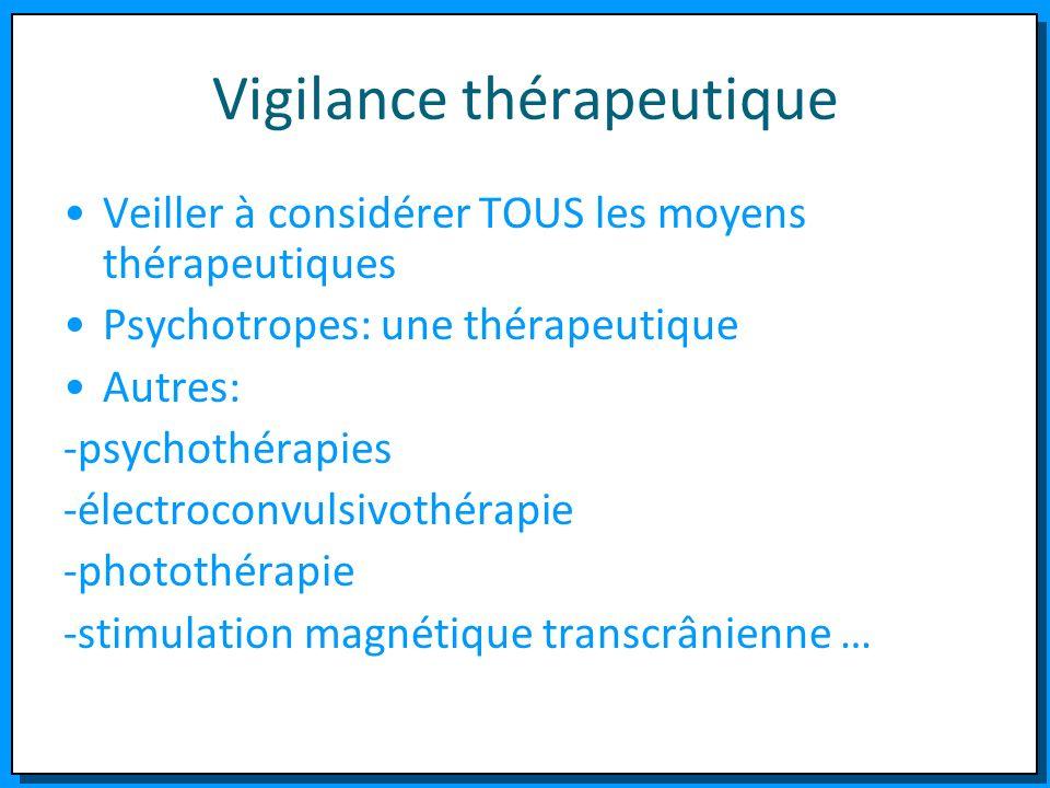 Vigilance thérapeutique Veiller à considérer TOUS les moyens thérapeutiques Psychotropes: une thérapeutique Autres: -psychothérapies -électroconvulsiv