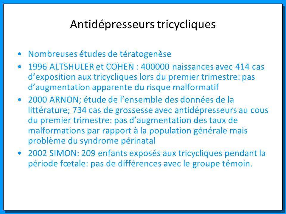 Antidépresseurs tricycliques Nombreuses études de tératogenèse 1996 ALTSHULER et COHEN : 400000 naissances avec 414 cas dexposition aux tricycliques l