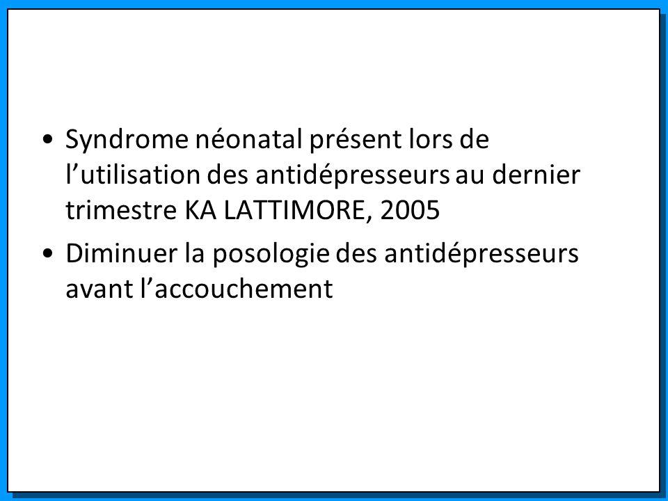 Syndrome néonatal présent lors de lutilisation des antidépresseurs au dernier trimestre KA LATTIMORE, 2005 Diminuer la posologie des antidépresseurs a