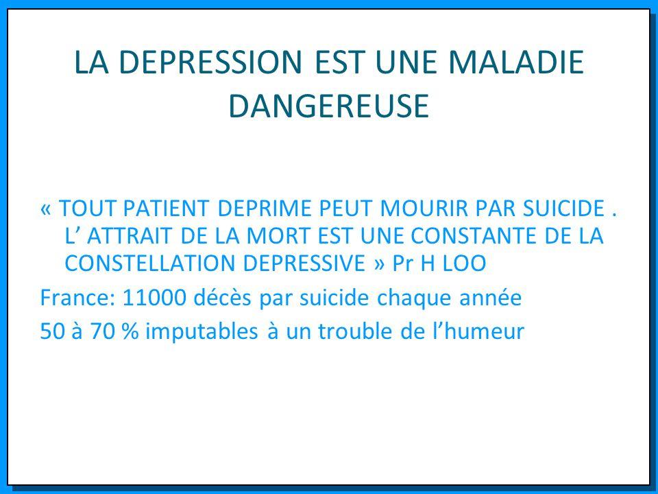 LA DEPRESSION EST UNE MALADIE DANGEREUSE « TOUT PATIENT DEPRIME PEUT MOURIR PAR SUICIDE. L ATTRAIT DE LA MORT EST UNE CONSTANTE DE LA CONSTELLATION DE