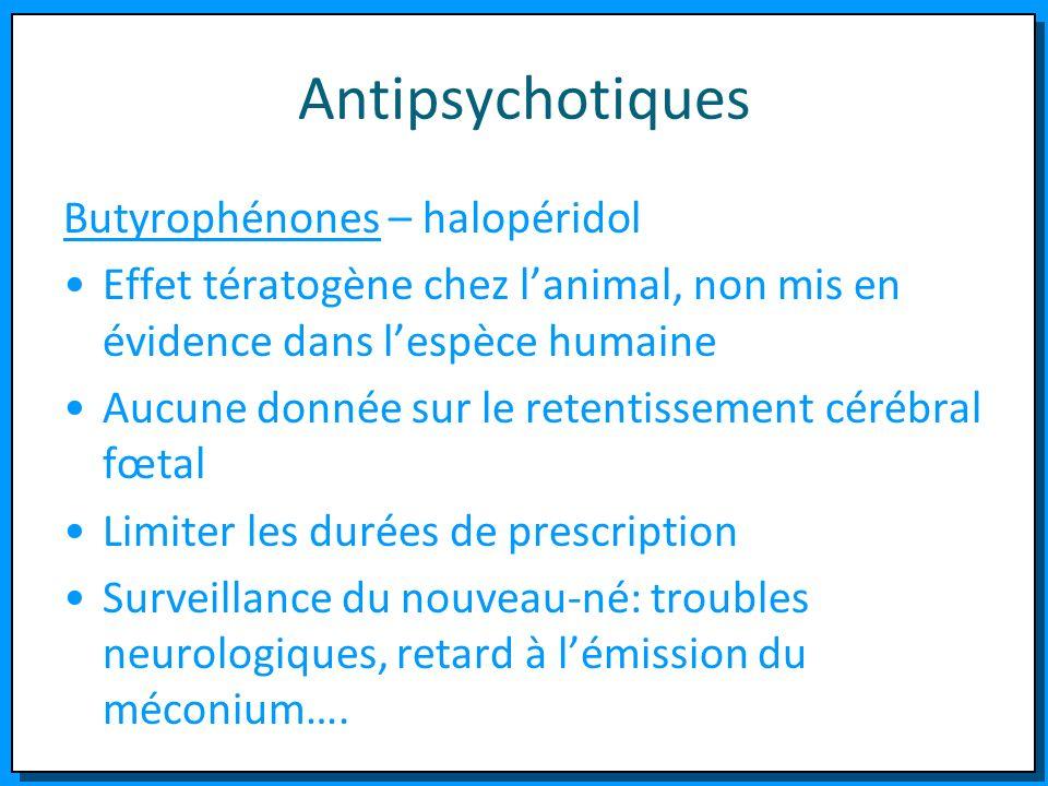 Antipsychotiques Butyrophénones – halopéridol Effet tératogène chez lanimal, non mis en évidence dans lespèce humaine Aucune donnée sur le retentissem