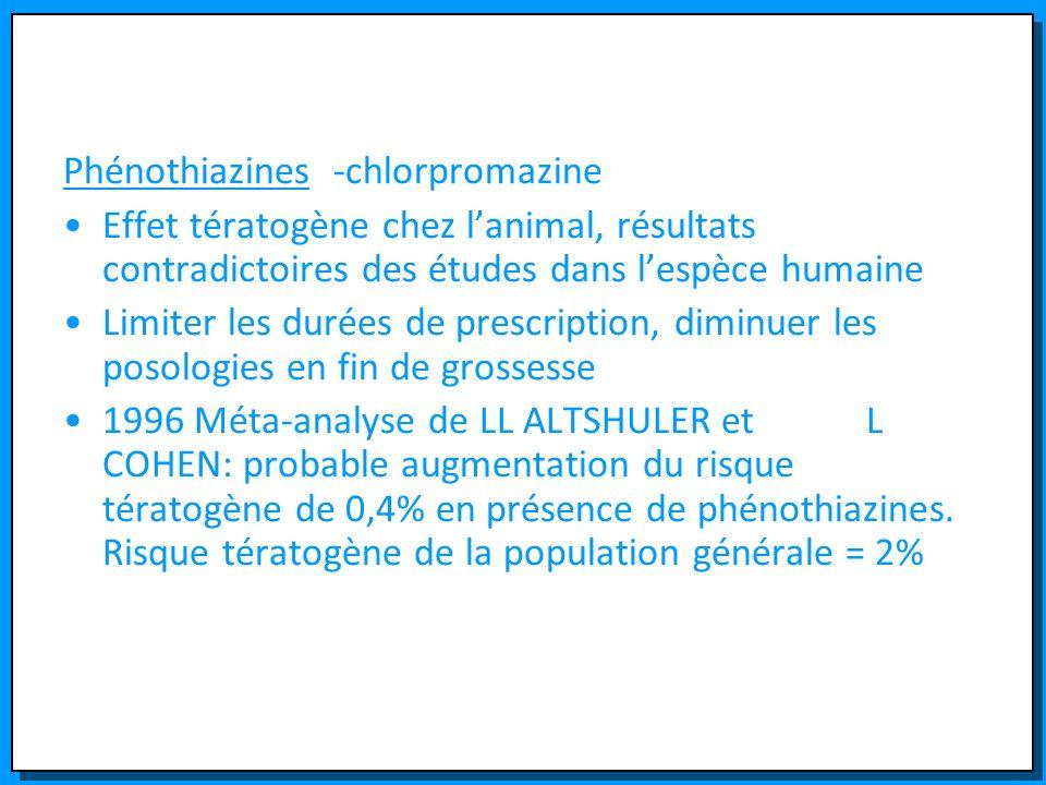 Phénothiazines -chlorpromazine Effet tératogène chez lanimal, résultats contradictoires des études dans lespèce humaine Limiter les durées de prescrip