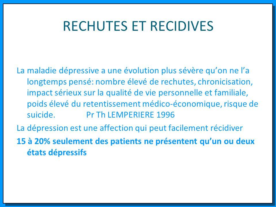 RECHUTES ET RECIDIVES La maladie dépressive a une évolution plus sévère quon ne la longtemps pensé: nombre élevé de rechutes, chronicisation, impact s