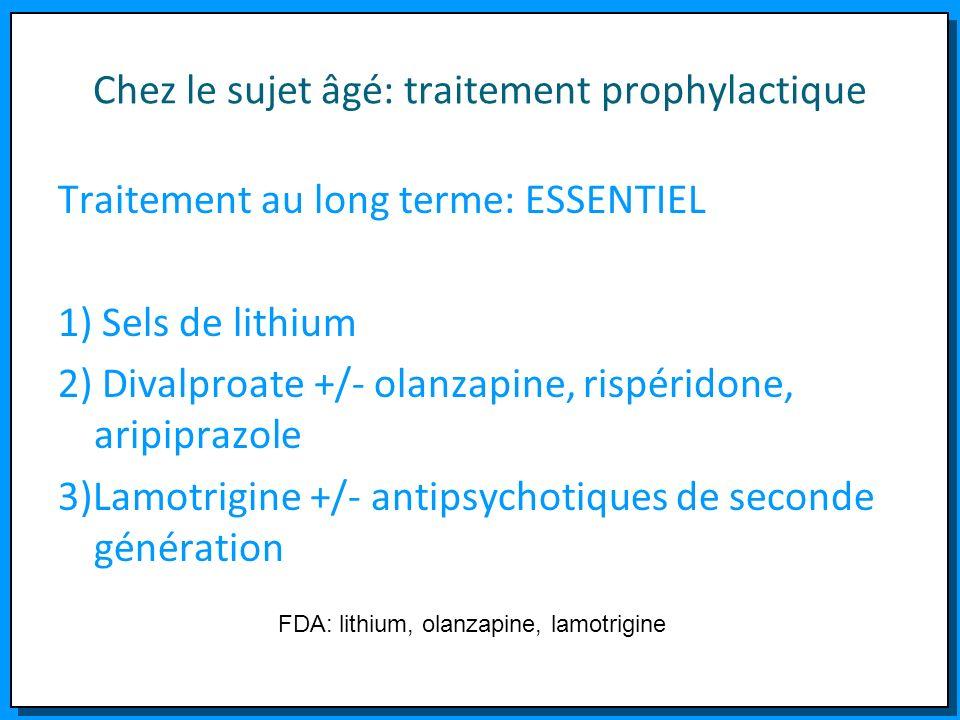 Chez le sujet âgé: traitement prophylactique Traitement au long terme: ESSENTIEL 1) Sels de lithium 2) Divalproate +/- olanzapine, rispéridone, aripip