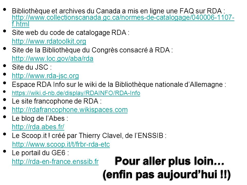 Bibliothèque et archives du Canada a mis en ligne une FAQ sur RDA : http://www.collectionscanada.gc.ca/normes-de-catalogage/040006-1107- f.html http://www.collectionscanada.gc.ca/normes-de-catalogage/040006-1107- f.html Site web du code de catalogage RDA : http://www.rdatoolkit.org Site de la Bibliothèque du Congrès consacré à RDA : http://www.loc.gov/aba/rda Site du JSC : http://www.rda-jsc.org Espace RDA Info sur le wiki de la Bibliothèque nationale dAllemagne : https://wiki.d-nb.de/display/RDAINFO/RDA-Info Le site francophone de RDA : http://rdafrancophone.wikispaces.com Le blog de lAbes : http://rda.abes.fr/ Le Scoop.it .