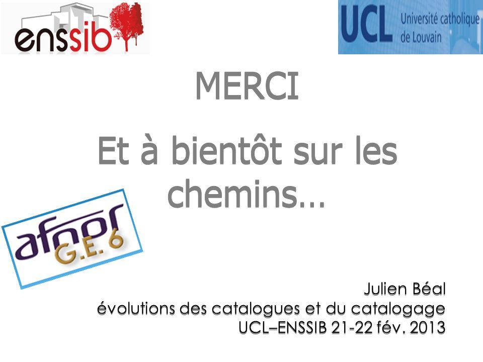 MERCI Et à bientôt sur les chemins… MERCI Et à bientôt sur les chemins… Julien Béal évolutions des catalogues et du catalogage UCL–ENSSIB 21-22 fév.