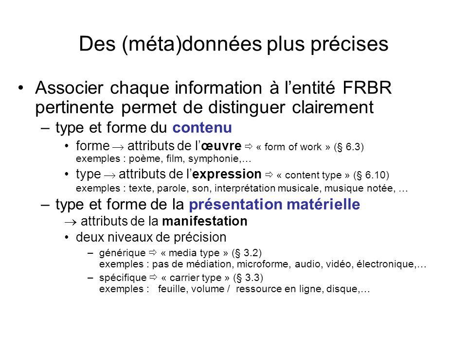 Des (méta)données plus précises Associer chaque information à lentité FRBR pertinente permet de distinguer clairement –type et forme du contenu forme attributs de lœuvre « form of work » (§ 6.3) exemples : poème, film, symphonie,… type attributs de lexpression « content type » (§ 6.10) exemples : texte, parole, son, interprétation musicale, musique notée, … –type et forme de la présentation matérielle attributs de la manifestation deux niveaux de précision –générique « media type » (§ 3.2) exemples : pas de médiation, microforme, audio, vidéo, électronique,… –spécifique « carrier type » (§ 3.3) exemples : feuille, volume / ressource en ligne, disque,…