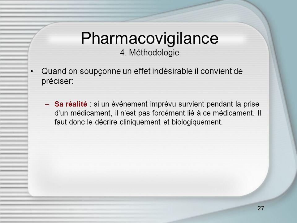 27 Pharmacovigilance 4. Méthodologie Quand on soupçonne un effet indésirable il convient de préciser: –Sa réalité : si un événement imprévu survient p