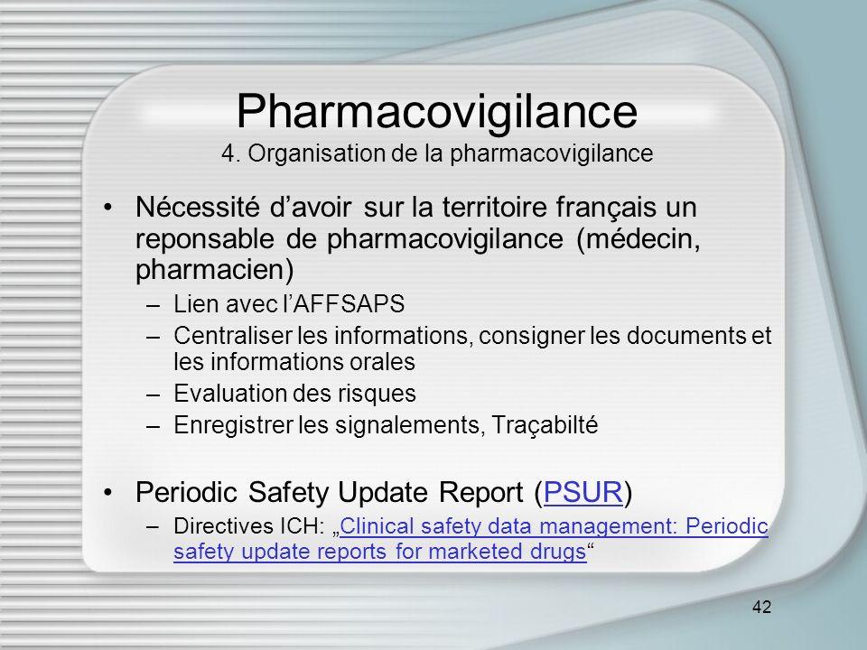42 Pharmacovigilance 4. Organisation de la pharmacovigilance Nécessité davoir sur la territoire français un reponsable de pharmacovigilance (médecin,