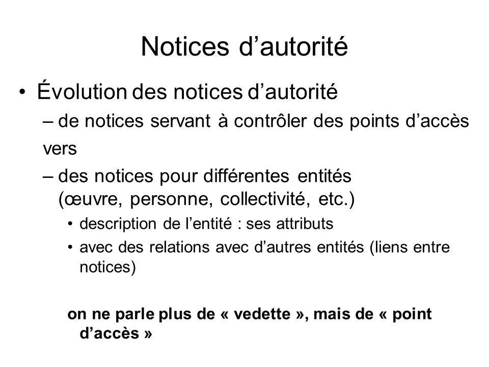 Notices dautorité Évolution des notices dautorité –de notices servant à contrôler des points daccès vers –des notices pour différentes entités (œuvre,