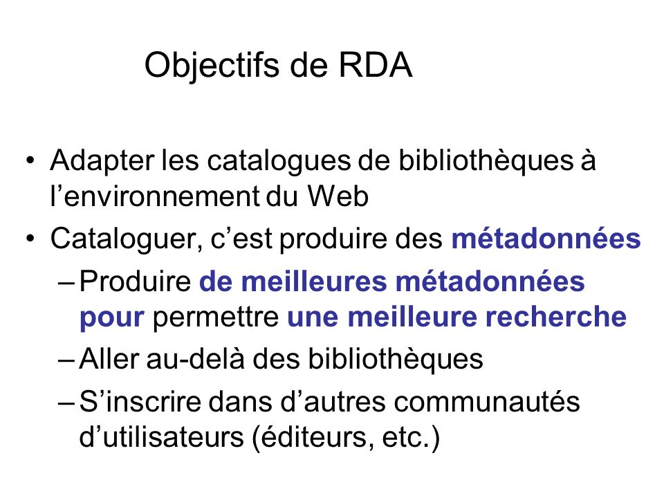 Objectifs de RDA Adapter les catalogues de bibliothèques à lenvironnement du Web Cataloguer, cest produire des métadonnées –Produire de meilleures mét