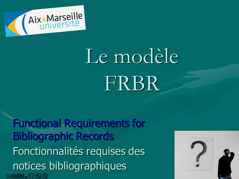 1 Le modèle FRBR Functional Requirements for Bibliographic Records Fonctionnalités requises des notices bibliographiques