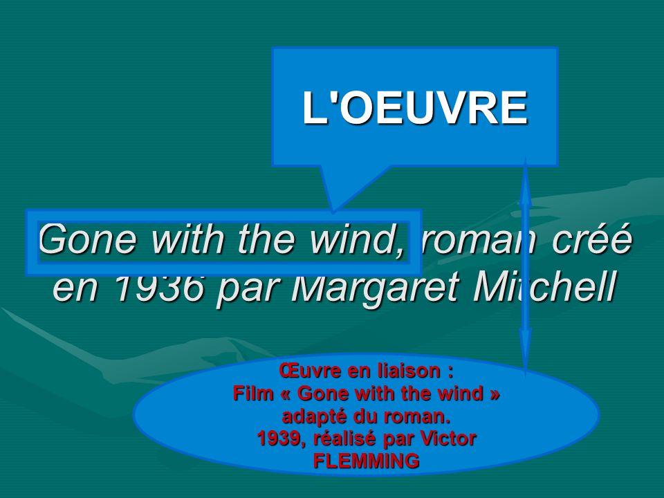 Gone with the wind, roman créé en 1936 par Margaret Mitchell L'OEUVRE Œuvre en liaison : Film « Gone with the wind » adapté du roman. 1939, réalisé pa