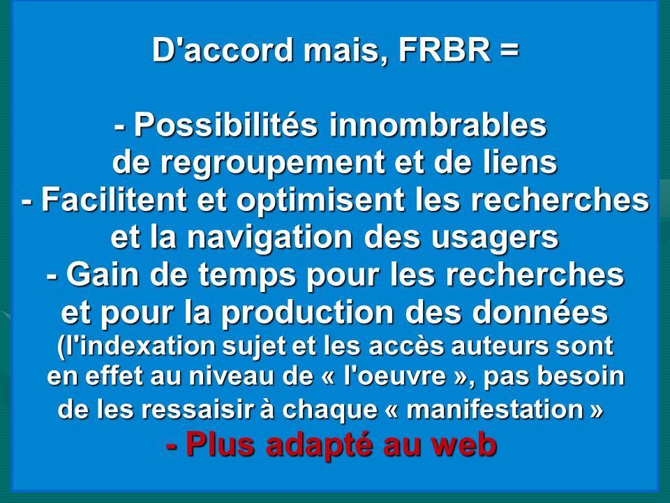 D'accord mais, FRBR = - Possibilités innombrables de regroupement et de liens - Facilitent et optimisent les recherches et la navigation des usagers -