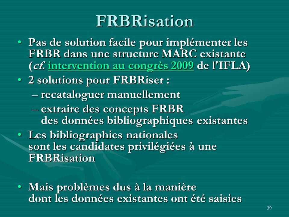 39 FRBRisation Pas de solution facile pour implémenter les FRBR dans une structure MARC existante (cf. intervention au congrès 2009 de l'IFLA)Pas de s