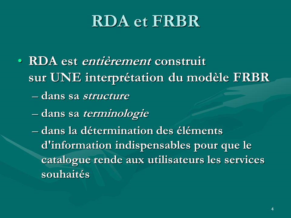 4 RDA et FRBR RDA est entièrement construit sur UNE interprétation du modèle FRBR –d–d–d–dans sa structure –d–d–d–dans sa terminologie –d–d–d–dans la