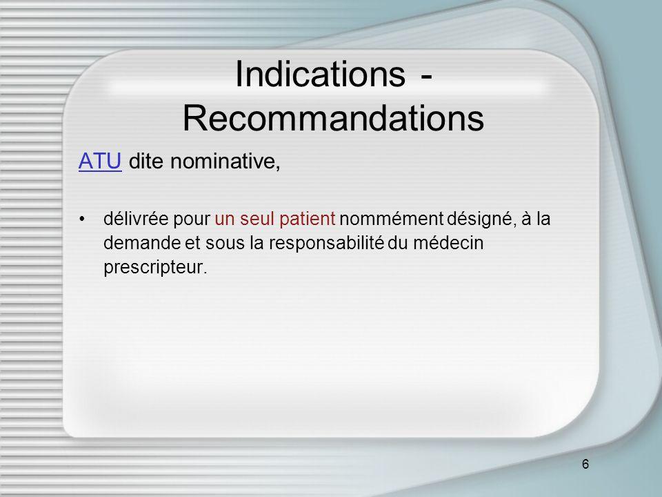 7 Indications - Recommandations ATU dite de cohorte, qui concerne un groupe ou sous-groupe de patients, traités et surveillés suivant des critères parfaitement définis dans un protocole d utilisation thérapeutique et de recueil d informations.