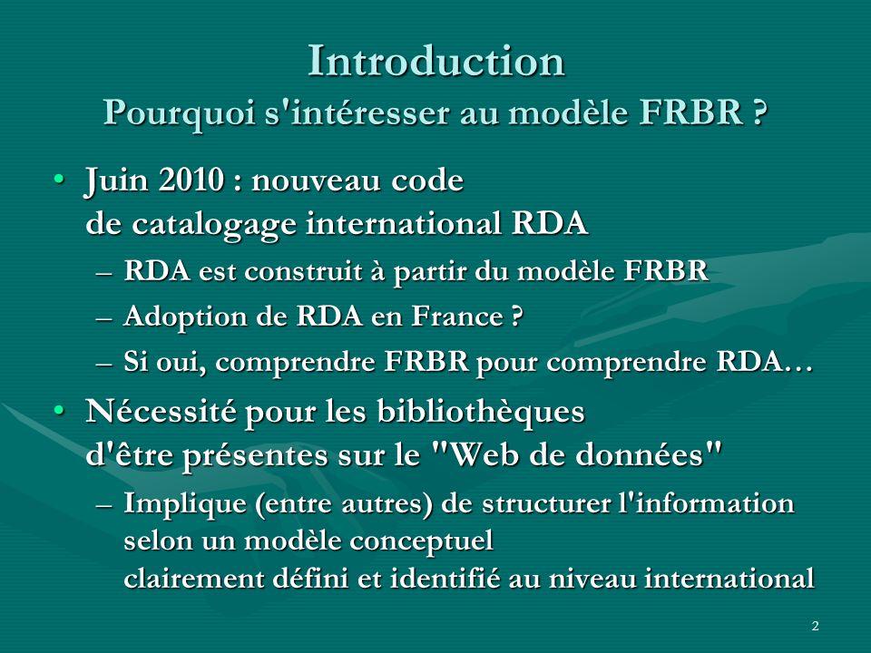 2 Introduction Pourquoi s'intéresser au modèle FRBR ? Juin 2010 : nouveau code de catalogage international RDAJuin 2010 : nouveau code de catalogage i