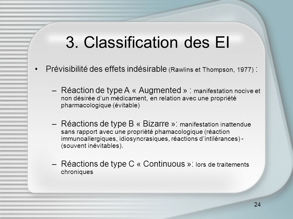 24 3. Classification des EI Prévisibilité des effets indésirable (Rawlins et Thompson, 1977) : –Réaction de type A « Augmented » : manifestation nociv