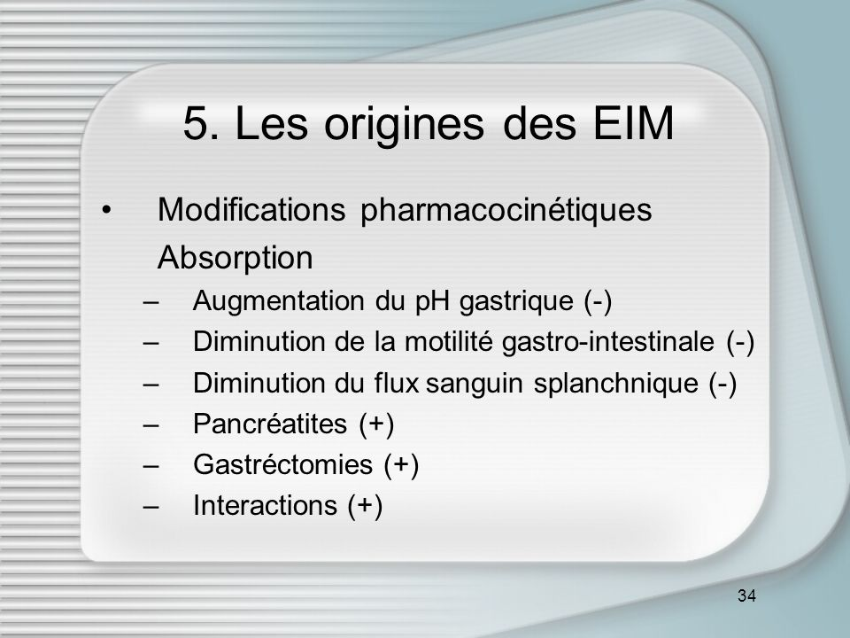 34 5. Les origines des EIM Modifications pharmacocinétiques Absorption –Augmentation du pH gastrique (-) –Diminution de la motilité gastro-intestinale