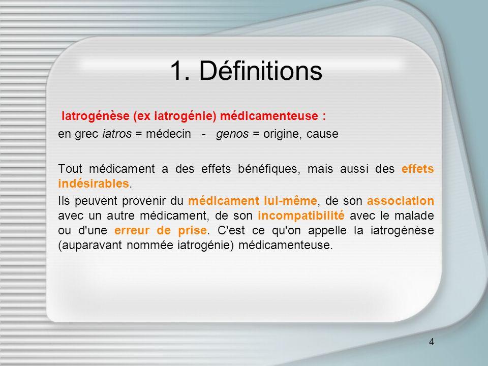 4 1. Définitions Iatrogénèse (ex iatrogénie) médicamenteuse : en grec iatros = médecin - genos = origine, cause Tout médicament a des effets bénéfique