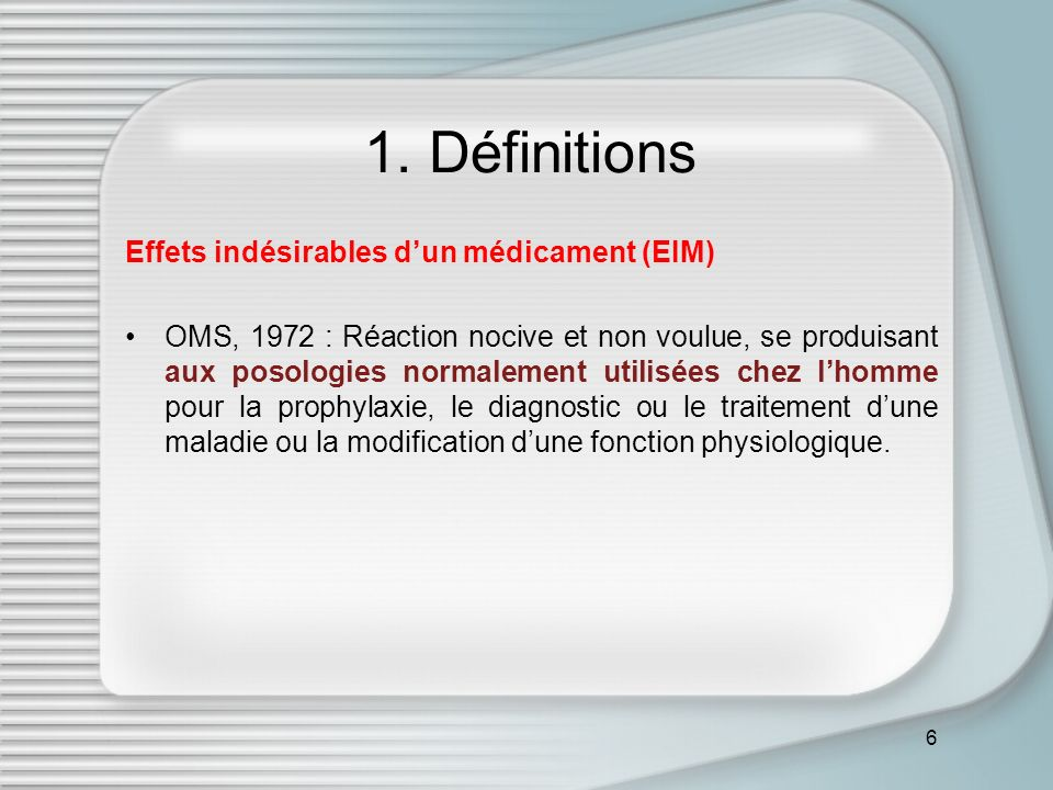 6 1. Définitions Effets indésirables dun médicament (EIM) OMS, 1972 : Réaction nocive et non voulue, se produisant aux posologies normalement utilisée