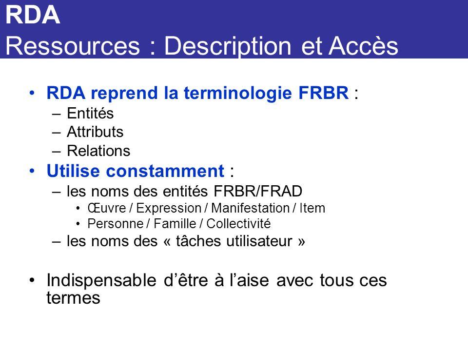 RDA RDA Ressources : Description et Accès RDA reprend la terminologie FRBR : –Entités –Attributs –Relations Utilise constamment : –les noms des entité