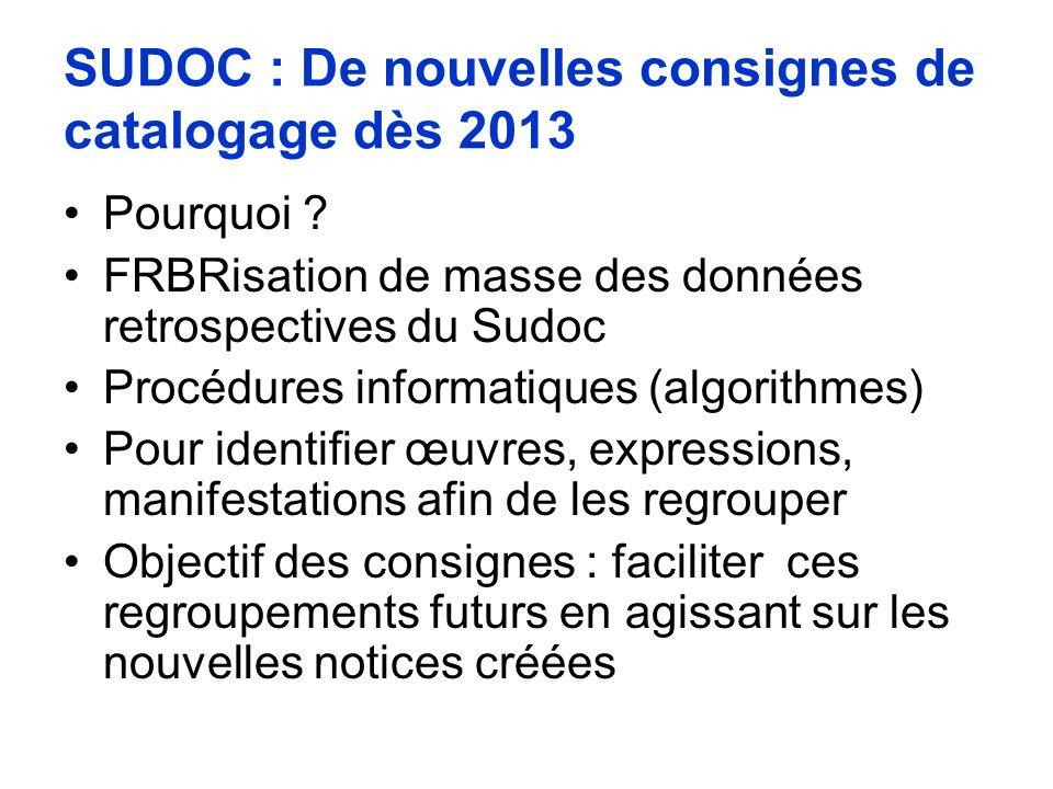 SUDOC : De nouvelles consignes de catalogage dès 2013 Pourquoi ? FRBRisation de masse des données retrospectives du Sudoc Procédures informatiques (al