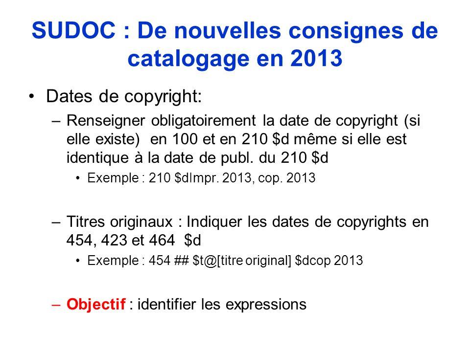 SUDOC : De nouvelles consignes de catalogage en 2013 Dates de copyright: –Renseigner obligatoirement la date de copyright (si elle existe) en 100 et e