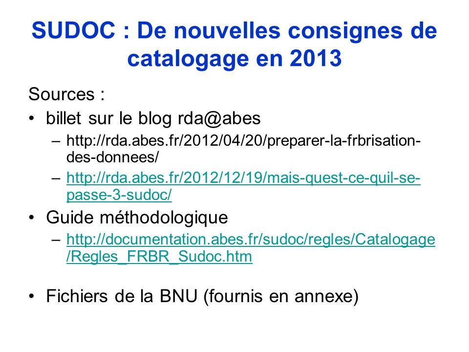 SUDOC : De nouvelles consignes de catalogage en 2013 Sources : billet sur le blog rda@abes –http://rda.abes.fr/2012/04/20/preparer-la-frbrisation- des