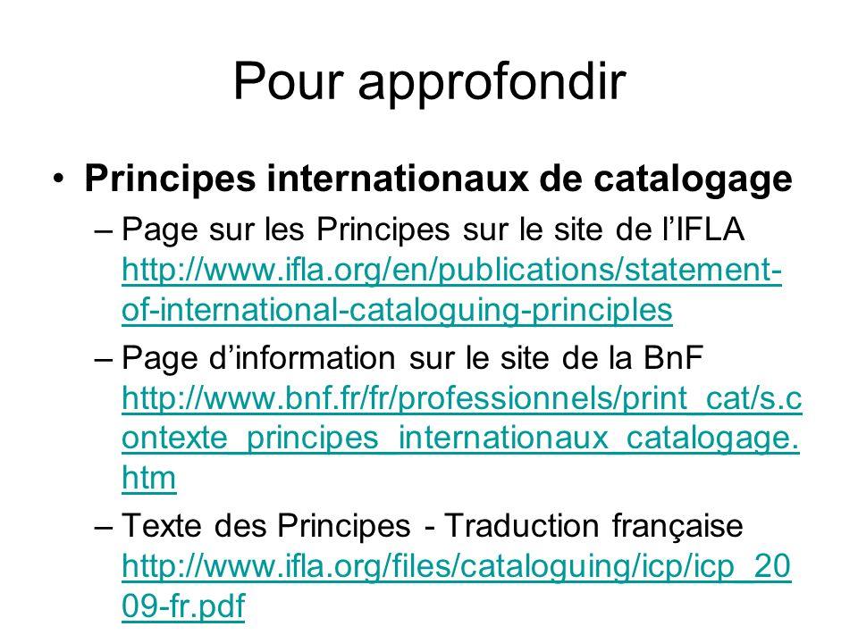 Pour approfondir Principes internationaux de catalogage –Page sur les Principes sur le site de lIFLA http://www.ifla.org/en/publications/statement- of